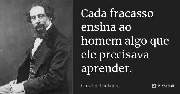 Cada fracasso ensina ao homem algo que ele precisava aprender.... Frase de Charles Dickens.