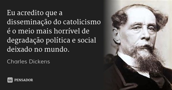 Eu acredito que a disseminação do catolicismo é o meio mais horrível de degradação política e social deixado no mundo.... Frase de Charles Dickens.