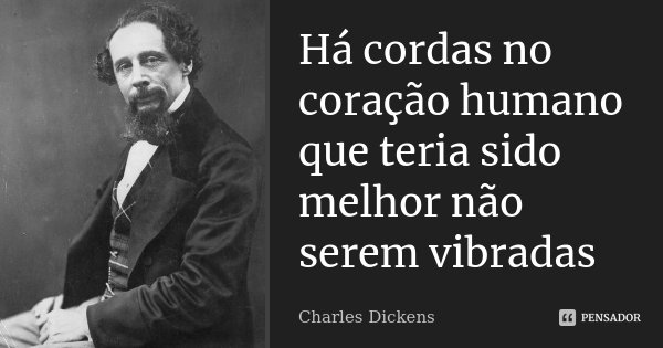 Há cordas no coração humano que teria sido melhor não serem vibradas... Frase de Charles Dickens.