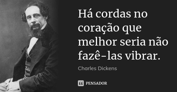 Há cordas no coração que melhor seria não fazê-las vibrar.... Frase de Charles Dickens.