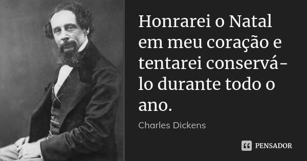 Honrarei o Natal em meu coração e tentarei conservá-lo durante todo o ano.... Frase de Charles Dickens.