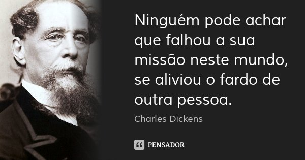 Ninguém pode achar que falhou a sua missão neste mundo, se aliviou o fardo de outra pessoa.... Frase de Charles Dickens.