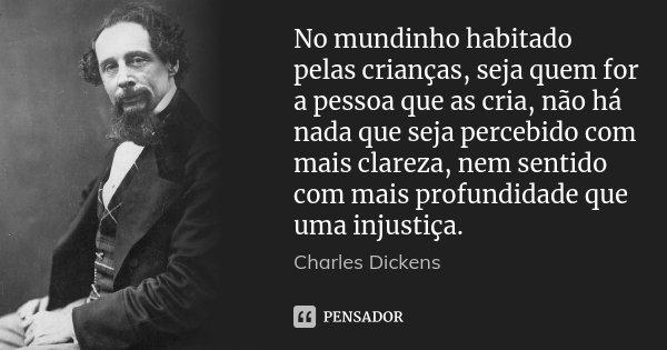 No mundinho habitado pelas crianças, seja quem for a pessoa que as cria, não há nada que seja percebido com mais clareza, nem sentido com mais profundidade que ... Frase de Charles Dickens.