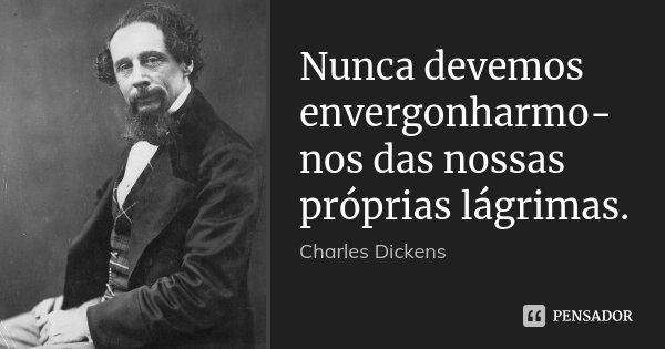Nunca devemos envergonharmo-nos das nossas próprias lágrimas.... Frase de Charles Dickens.