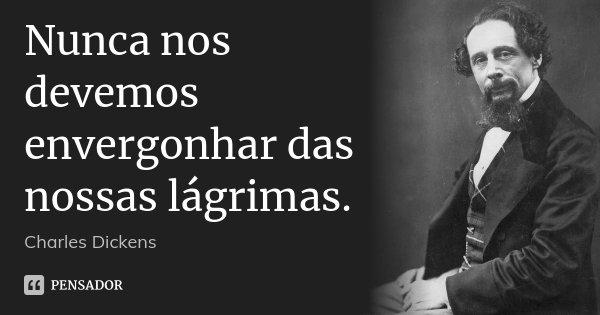 Nunca nos devemos envergonhar das nossas lágrimas.... Frase de Charles Dickens.