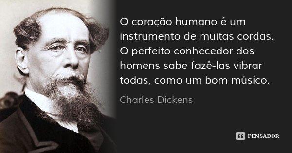 O coração humano é um instrumento de muitas cordas. O perfeito conhecedor dos homens sabe fazê-las vibrar todas, como um bom músico.... Frase de Charles Dickens.