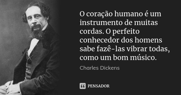 O coração humano é um instrumento de muitas cordas. O perfeito conhecedor dos homens sabe fazê-las vibrar todas, como um bom músico.... Frase de (Charles Dickens).