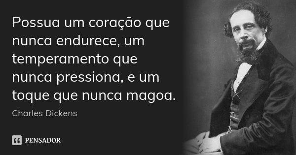 Possua um coração que nunca endurece, um temperamento que nunca pressiona, e um toque que nunca magoa.... Frase de Charles Dickens.