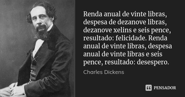 Renda anual de vinte libras, despesa de dezanove libras, dezanove xelins e seis pence, resultado: felicidade. Renda anual de vinte libras, despesa anual de vint... Frase de Charles Dickens.