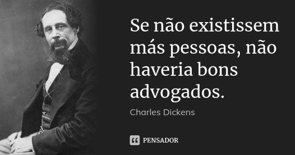 Se não existissem más pessoas, não haveria bons advogados.... Frase de Charles Dickens.