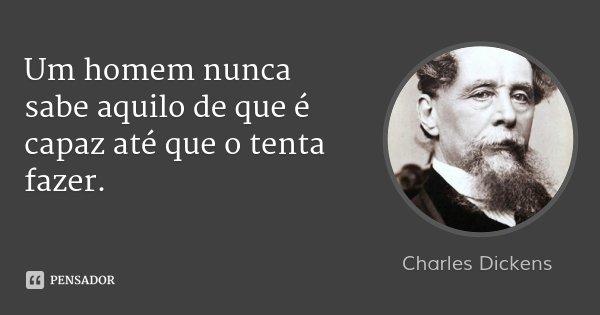 Um homem nunca sabe aquilo de que é capaz até que o tenta fazer.... Frase de Charles Dickens.