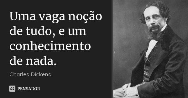 Uma vaga noção de tudo, e um conhecimento de nada.... Frase de Charles Dickens.