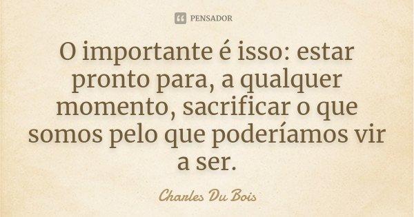 O importante é isso: estar pronto para, a qualquer momento, sacrificar o que somos pelo que poderíamos vir a ser.... Frase de Charles Du Bois.