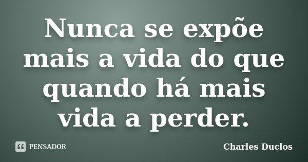 Nunca se expõe mais a vida do que quando há mais vida a perder.... Frase de Charles Duclos.