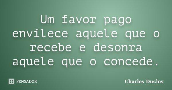 Um favor pago envilece aquele que o recebe e desonra aquele que o concede.... Frase de Charles Duclos.