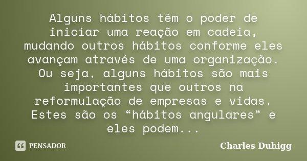Alguns hábitos têm o poder de iniciar uma reação em cadeia, mudando outros hábitos conforme eles avançam através de uma organização. Ou seja, alguns hábitos são... Frase de Charles Duhigg.
