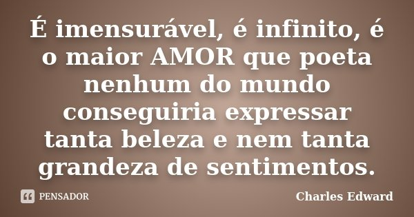 É imensurável, é infinito, é o maior AMOR que poeta nenhum do mundo conseguiria expressar tanta beleza e nem tanta grandeza de sentimentos.... Frase de Charles Edward.