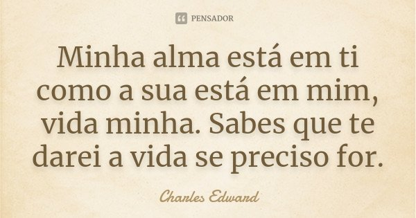 Minha alma está em ti como a sua está em mim, vida minha. Sabes que te darei a vida se preciso for.... Frase de Charles Edward.