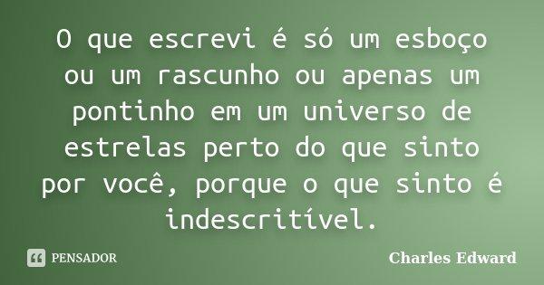 O que escrevi é só um esboço ou um rascunho ou apenas um pontinho em um universo de estrelas perto do que sinto por você, porque o que sinto é indescritível.... Frase de Charles Edward.