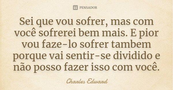 Sei que vou sofrer, mas com você sofrerei bem mais. E pior vou faze-lo sofrer tambem porque vai sentir-se dividido e não posso fazer isso com você.... Frase de Charles Edward.