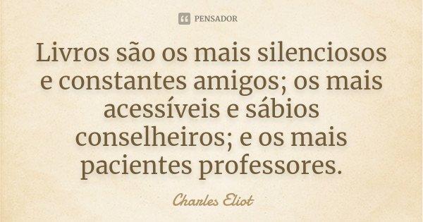 Livros são os mais silenciosos e constantes amigos; os mais acessíveis e sábios conselheiros; e os mais pacientes professores.... Frase de Charles Eliot.