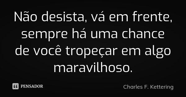 Não desista, vá em frente, sempre há uma chance de você tropeçar em algo maravilhoso.... Frase de Charles F. Kettering.