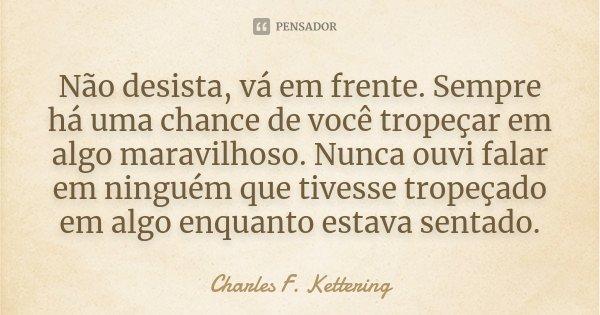 Não desista, vá em frente. Sempre há uma chance de você tropeçar em algo maravilhoso. Nunca ouvi falar em ninguém que tivesse tropeçado em algo enquanto estava ... Frase de Charles F. Kettering.