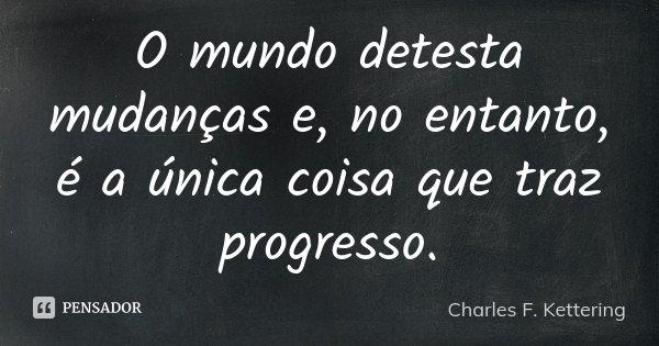 O mundo detesta mudanças e, no entanto, é a única coisa que traz progresso.... Frase de Charles F. Kettering.