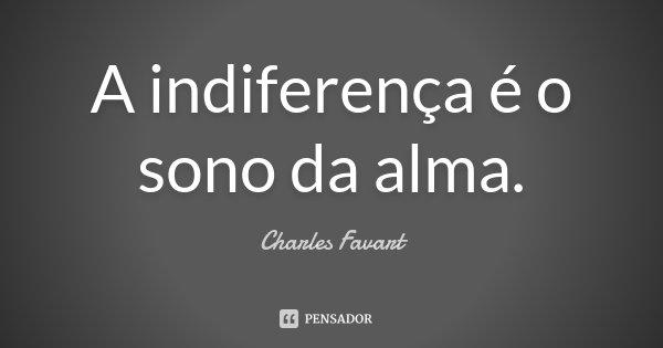 A indiferença é o sono da alma.... Frase de Charles Favart.