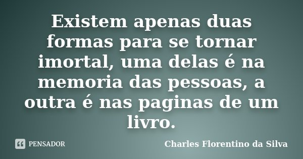 Existem apenas duas formas para se tornar imortal, uma delas é na memoria das pessoas, a outra é nas paginas de um livro.... Frase de Charles Florentino da Silva.