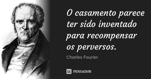 O casamento parece ter sido inventado para recompensar os perversos.... Frase de Charles Fourier.