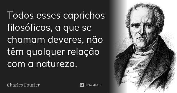 Todos esses caprichos filosóficos, a que se chamam deveres não têm qualquer relação com a natureza.... Frase de Charles Fourier.
