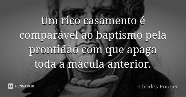 Um rico casamento é comparável ao baptismo pela prontidão com que apaga toda a mácula anterior.... Frase de Charles Fourier.