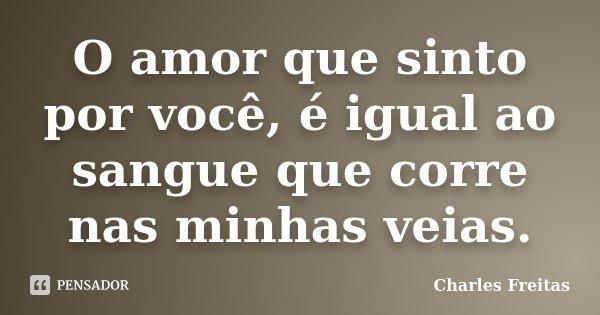 O amor que sinto por você, é igual ao sangue que corre nas minhas veias.... Frase de Charles Freitas.