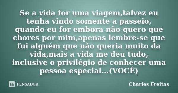 Se a vida for uma viagem,talvez eu tenha vindo somente a passeio, quando eu for embora não quero que chores por mim,apenas lembre-se que fui alguém que não quer... Frase de Charles Freitas.