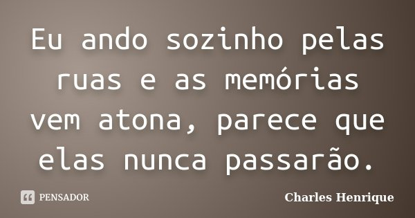Eu ando sozinho pelas ruas e as memórias vem atona, parece que elas nunca passarão.... Frase de Charles Henrique.