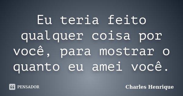 Eu teria feito qualquer coisa por você, para mostrar o quanto eu amei você.... Frase de Charles Henrique.
