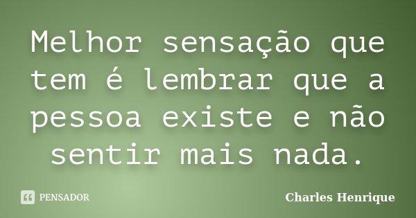 Melhor sensação que tem é lembrar que a pessoa existe e não sentir mais nada.... Frase de Charles Henrique.