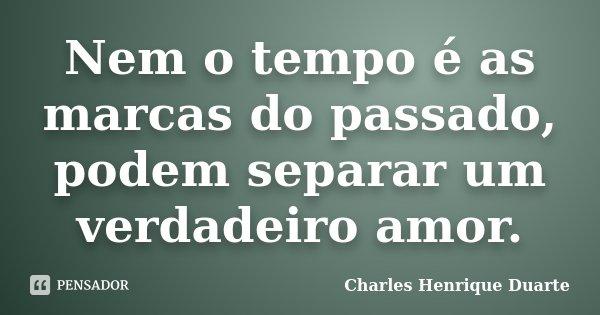 Nem o tempo é as marcas do passado, podem separar um verdadeiro amor.... Frase de Charles Henrique Duarte.