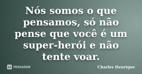 Nós somos o que pensamos, só não pense que você é um super-herói e não tente voar.... Frase de Charles Henrique.