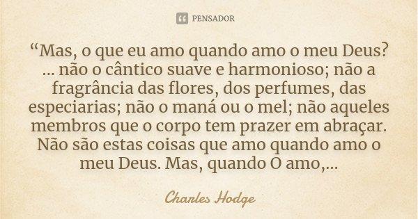"""""""Mas, o que eu amo quando amo o meu Deus? ... não o cântico suave e harmonioso; não a fragrância das flores, dos perfumes, das especiarias; não o maná ou o mel;... Frase de Charles Hodge."""