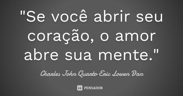 """""""Se você abrir seu coração, o amor abre sua mente.""""... Frase de Charles John Quarto Eric Lowen Dan."""