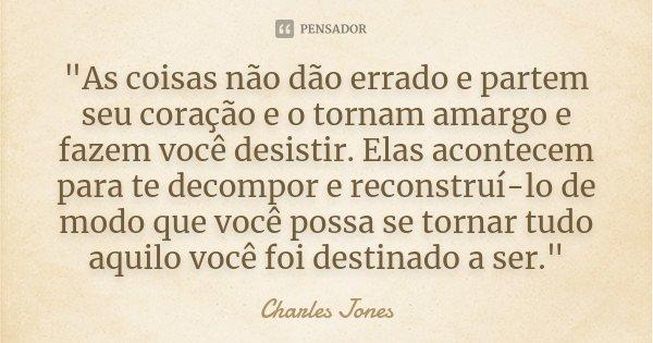 """""""As coisas não dão errado e partem seu coração e o tornam amargo e fazem você desistir. Elas acontecem para te decompor e reconstruí-lo de modo que você po... Frase de Charles Jones."""