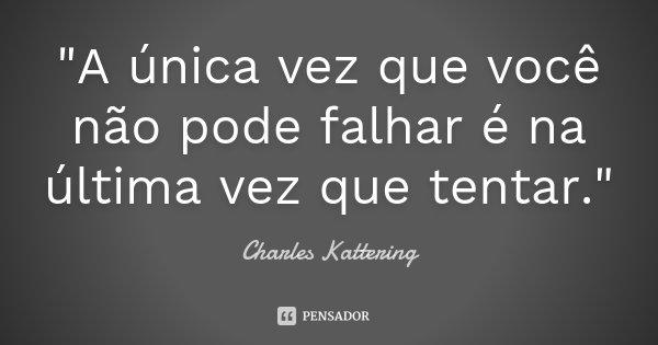 """""""A única vez que você não pode falhar é na última vez que tentar.""""... Frase de Charles Kattering."""