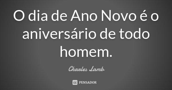 O dia de Ano Novo é o aniversário de todo homem.... Frase de Charles Lamb.