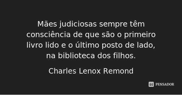 Mães judiciosas sempre têm consciência de que são o primeiro livro lido e o último posto de lado, na biblioteca dos filhos.... Frase de Charles Lenox Remond.