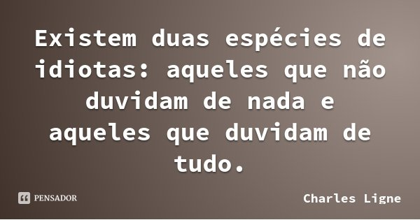 Existem duas espécies de idiotas: aqueles que não duvidam de nada e aqueles que duvidam de tudo.... Frase de Charles Ligne.