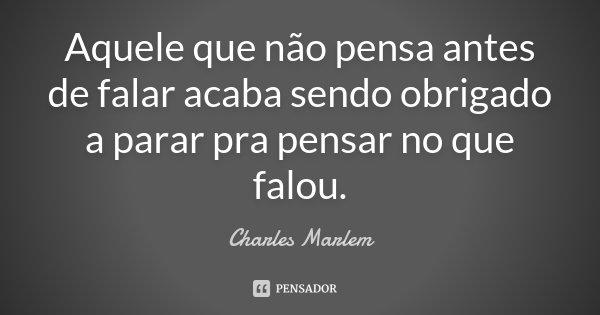 Aquele que não pensa antes de falar acaba sendo obrigado a parar pra pensar no que falou.... Frase de Charles Marlem.