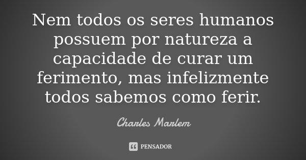 Nem todos os seres humanos possuem por natureza a capacidade de curar um ferimento, mas infelizmente todos sabemos como ferir.... Frase de Charles Marlem.