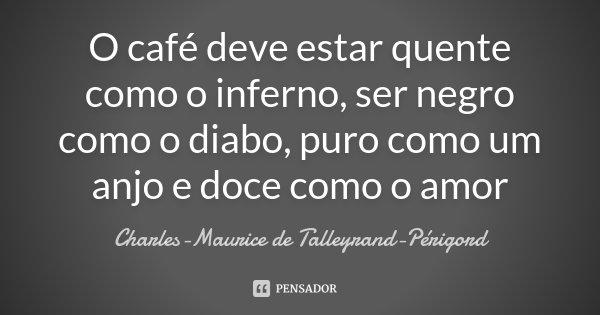 O café deve estar quente como o inferno, ser negro como o diabo, puro como um anjo e doce como o amor... Frase de Charles-Maurice de Talleyrand-Périgord.